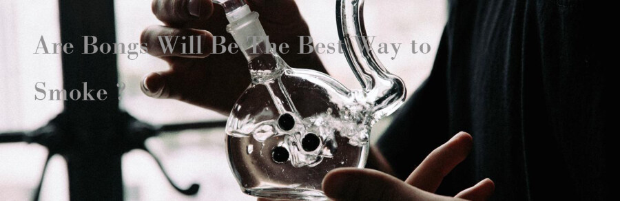 Are Bongs Will Be The Best Way to Smoke